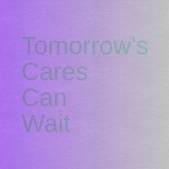 Tomorrow's Cares Can Wait