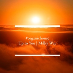 #organichouse Up to You | Milky Way summer 2021