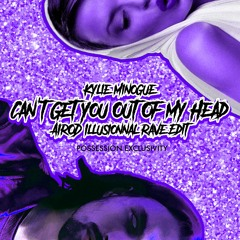 Kylie Minogue - Can't Get You Out Of My Head (AIROD Illusionnal Rave Edit) ** Possession Exclusivity