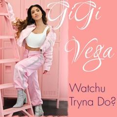 Watchu Tryna Do? Gigi Vega