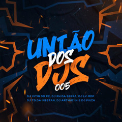 UNIÃO DOS DJS 005 = DJ VITIN DO PC, DJ PH DA SERRA, DJ LV MDP DJ TG DA INESTAN DJ ARTHUZIIN DJ FIUZA