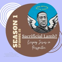 S1Ep18: The Sacrificial Lamb. Keeping Jesus in Perspective