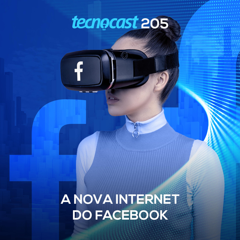 205 – A nova internet do Facebook
