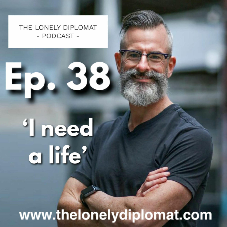 Ep. 38 - 'I need a life'