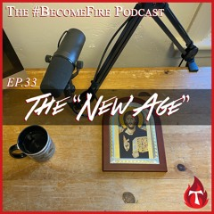 """The """"New Age"""" - Become Fire Podcast Ep #33"""