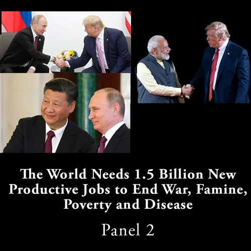 Panel 2 — The World Needs 1.5 Billion New Productive Jobs To End War, Famine, Poverty And Disease