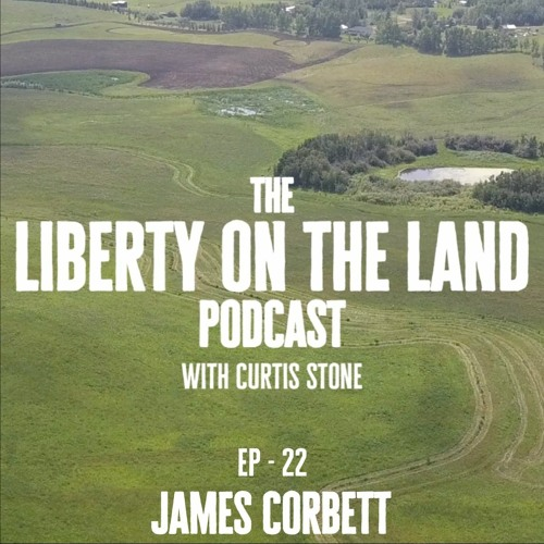 Liberty on the Land – Ep 22 – James Corbett – 14 Years Of Truth Telling Journailism