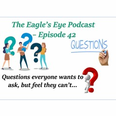 """042 Episode 42 Eagle's Eye Podcast - """"Questions everyone wants to ask, but feel they can't."""""""