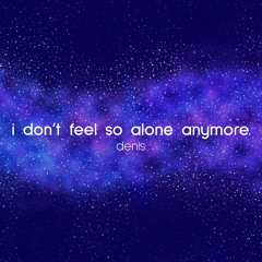 i don't feel so alone anymore.