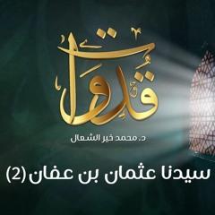 قدوات - سيدنا عثمان بن عفان (2) - د.محمد خير الشعال