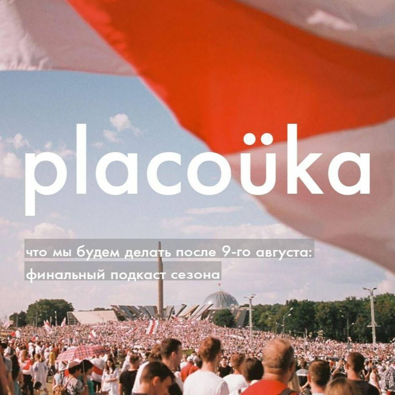 #placoüka — что мы будем делать после 9-го августа: финальный подкаст сезона