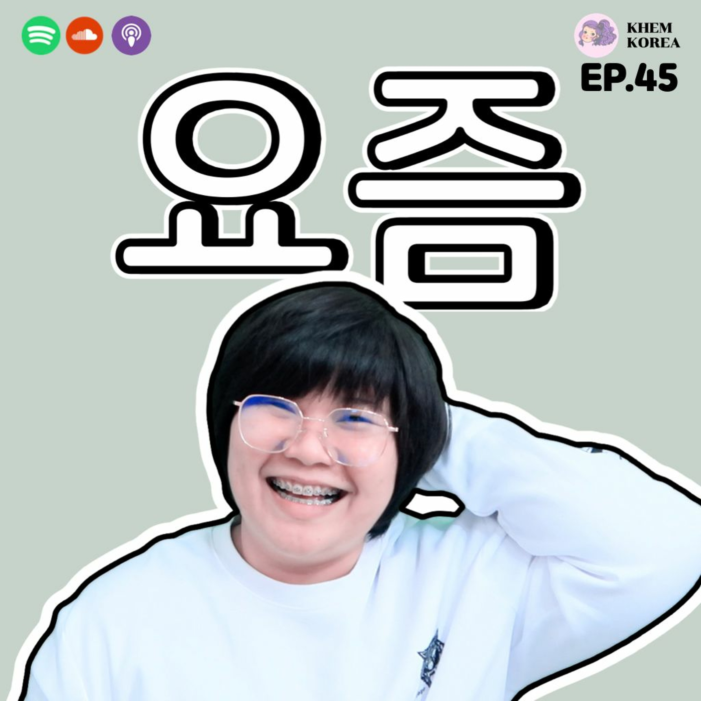 "KK ภาษาเกาหลี EP.45 : 요즘 ""ช่วงนี้"" ในภาษาเกาหลี"