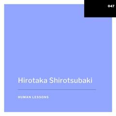 Human Lessons #047 - Hirotaka Shirotsubaki