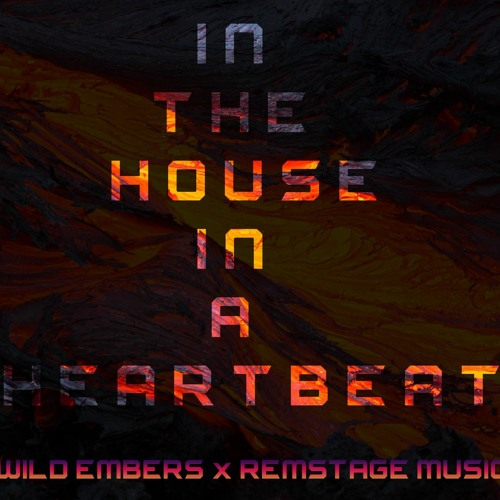 In The House In A Heartbeat Remstage Wild Embers Mix John Murphy By Wild Embers