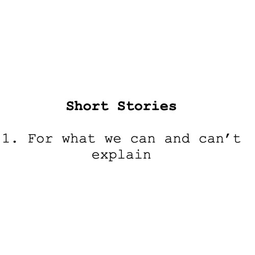 Short Stories:  1. For what we can and can't explain