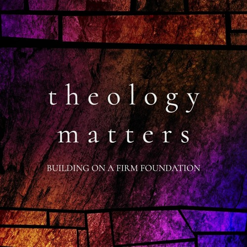 Theology Matters: Building on a Firm Foundation