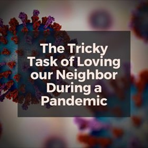 The Tricky Task of Loving our Neighbor During a Pandemic