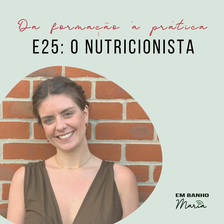 E25: O Nutricionista, da formação à prática.