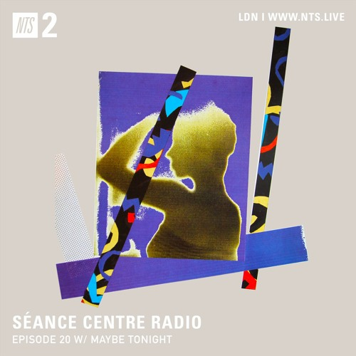 Séance Centre Radio Episode 20 NTS feat: Maybe Tonight (March 4th 2020) NO BANTER