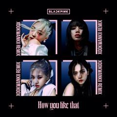 BlackPink - How You Like That (Xookwankii Remix)