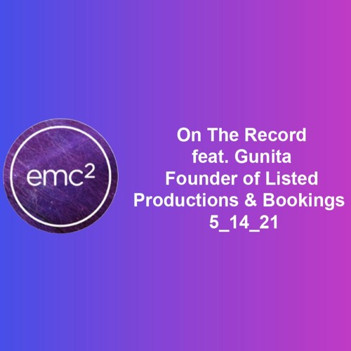 EMC ² On The Record feat. Gunita of Listed Productions & Bookings 5_14_21