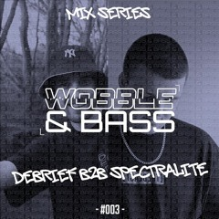 WOBBLE&BASS MIX SERIES #003 - DEBRIEF B2B SPECTRALITE