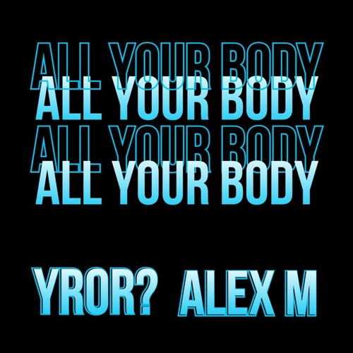 YROR? & Alex M - All My Body