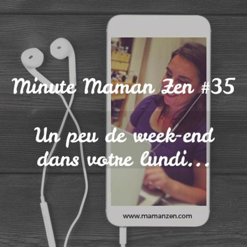 Minute Maman Zen #35 - Mettre du weekend dans son lundi
