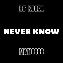 Never Know - @RipKnoxx & @Matic808