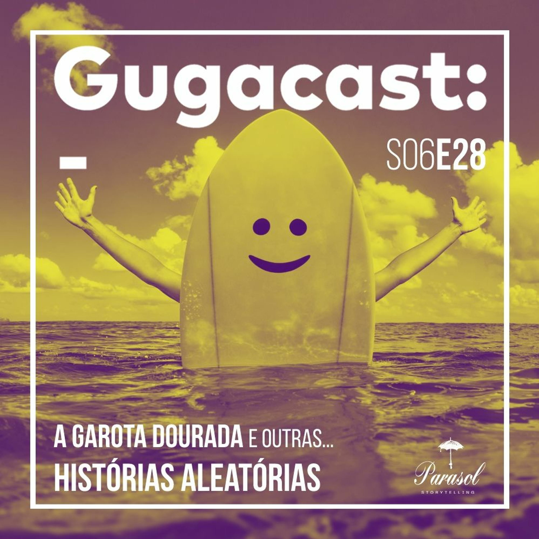 A Garota Dourada e outras HISTÓRIAS ALEATÓRIAS – Gugacast – S06E28