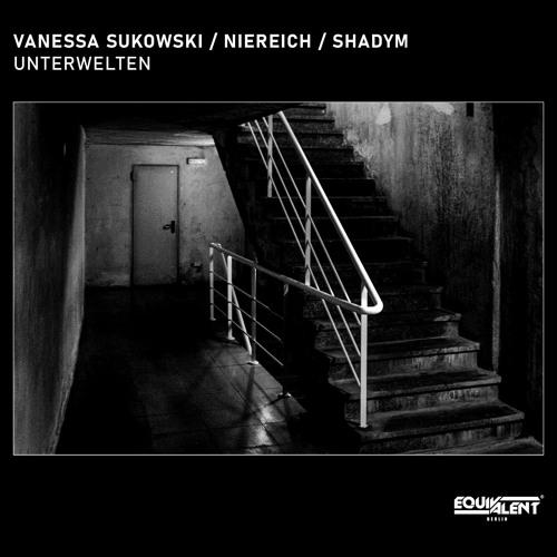 Vanessa Sukowski, Niereich, Shadym - Unterwelten [Equivalent Berlin] ╦бРЂ┐р┤хрхќрхќрхЅрхЌ