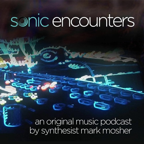 Sonic Encounters: An Original Music Podcast by Synthesist Mark Mosher