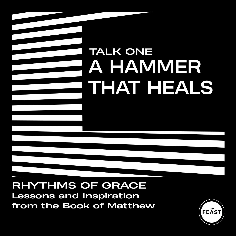 Rhythms of Grace Talk 1: A Hammer That Heals