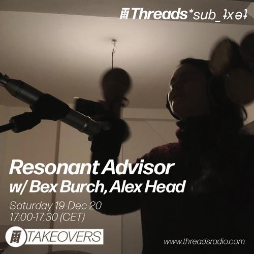 Resonant Advisor w/Bex Burch & Alex Head - 19-Dec-20 (Threads*sub_ʇxǝʇ)