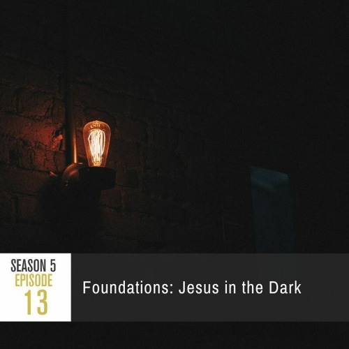 Season 5 Episode 13 - Foundations: Jesus in the Dark