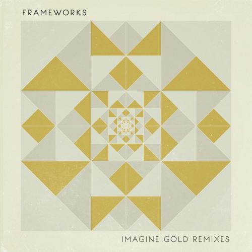 Frameworks - Imagine Gold Remixes