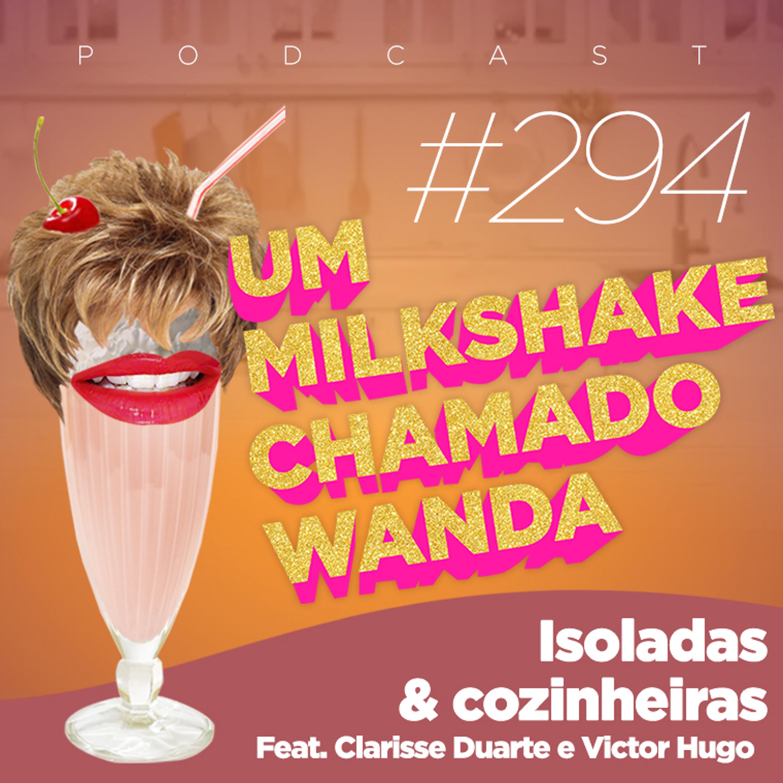 #294 - Isoladas & Cozinheiras (feat. Clarisse Duarte e Victor Hugo)
