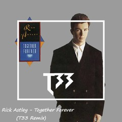 Rick Astley - Together Forever (T33 Remix)(Preview)