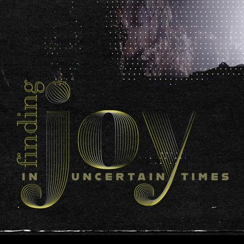 Finding Joy in Uncertain Times - Part 1