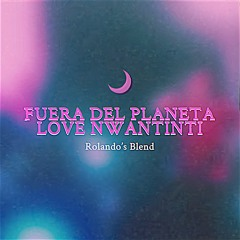 Fuera Del Planeta x Love Nwantinti (Rolando's Blend)