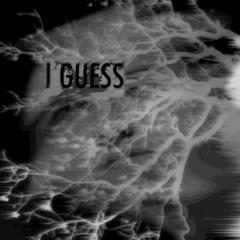 I Guess (prod. TXMXRRXW)