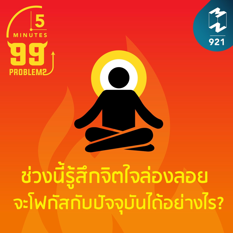 5M EP.921 ช่วงนี้รู้สึกจิตใจล่องลอย จะโฟกัสกับปัจจุบันได้อย่างไร?