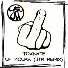 Toxinate - Up Yours (JTR Remix) FREE DOWNLOAD