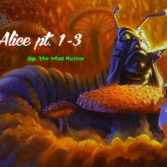 Alice Pt. 1-3 by: The Mad Hatter
