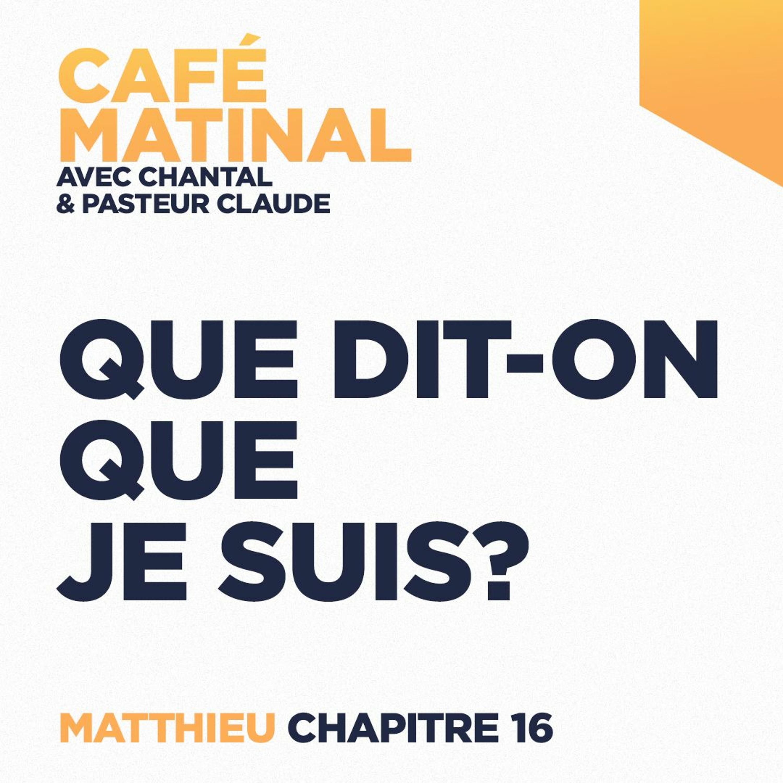 CAFÉ MATINAL - 3 Mai 2021 - Matthieu 16 - Que Dit-On Que Je Suis?