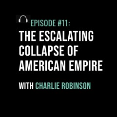 The Escalating Collapse of American Empire with Charlie Robinson