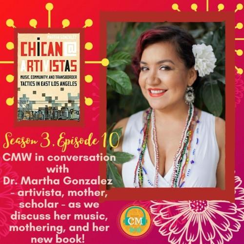 Season 3 Episode 10: CMW In Conversation With Dr. Martha Gonzalez