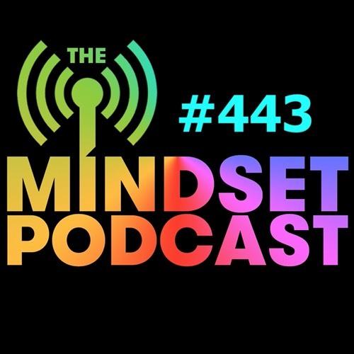 The Mindset Podcast: Episode 443