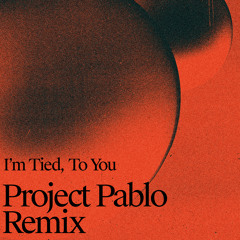 I'm Tied, To You (Project Pablo Remix)
