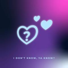 I Don't Know, Ya Know?